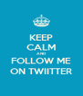 KEEP CALM AND FOLLOW ME ON TWIITTER - Personalised Poster A4 size