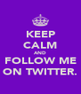 KEEP CALM AND FOLLOW ME ON TWITTER. - Personalised Poster A4 size