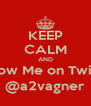 KEEP CALM AND Follow Me on Twitter @a2vagner - Personalised Poster A4 size