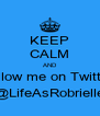 KEEP CALM AND follow me on Twitter @LifeAsRobrielle - Personalised Poster A4 size