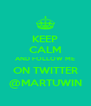 KEEP CALM AND FOLLOW ME ON TWITTER @MARTUWIN - Personalised Poster A4 size