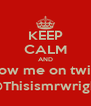 KEEP CALM AND Follow me on twitter @Thisismrwright - Personalised Poster A4 size