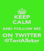 KEEP CALM AND FOLLOW ME ON TWITTER @ToriAllstar - Personalised Poster A4 size