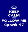 KEEP CALM AND FOLLOW ME @prath_97 - Personalised Poster A4 size