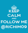 KEEP CALM AND FOLLOW ME @RICHIM09 - Personalised Poster A4 size