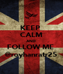 KEEP  CALM AND FOLLOW ME  @royhanratr25 - Personalised Poster A4 size