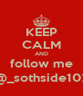 KEEP CALM AND follow me @_sothside102 - Personalised Poster A4 size