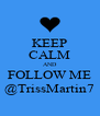 KEEP CALM AND FOLLOW ME @TrissMartin7 - Personalised Poster A4 size