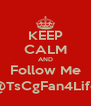 KEEP CALM AND Follow Me @TsCgFan4Life - Personalised Poster A4 size