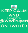 KEEP CALM AND FOLLOW ME @WWErupert ON TWITTER - Personalised Poster A4 size