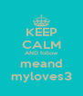 KEEP CALM AND follow meand myloves3 - Personalised Poster A4 size