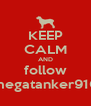 KEEP CALM AND follow megatanker910 - Personalised Poster A4 size
