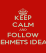 KEEP CALM AND FOLLOW MEHMETS IDEAS - Personalised Poster A4 size