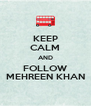 KEEP CALM AND FOLLOW MEHREEN KHAN - Personalised Poster A4 size
