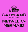 KEEP CALM AND FOLLOW METALLIC- MERMAID - Personalised Poster A4 size