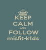 KEEP CALM AND  FOLLOW misfit-k1ds - Personalised Poster A4 size