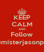 KEEP CALM AND Follow @misterjasonptu - Personalised Poster A4 size