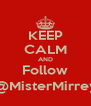 KEEP CALM AND Follow @MisterMirrey - Personalised Poster A4 size