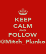 KEEP CALM AND FOLLOW @Mitch_Planko - Personalised Poster A4 size
