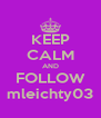 KEEP CALM AND FOLLOW mleichty03 - Personalised Poster A4 size