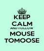 KEEP CALM AND FOLLOW MOUSE TOMOOSE - Personalised Poster A4 size