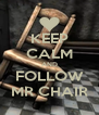 KEEP CALM AND FOLLOW MR CHAIR - Personalised Poster A4 size