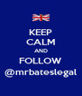 KEEP CALM AND FOLLOW @mrbateslegal - Personalised Poster A4 size