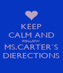KEEP CALM AND FOLLOW  MS.CARTER`S DIERECTIONS - Personalised Poster A4 size