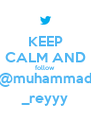 KEEP CALM AND follow @muhammad _reyyy - Personalised Poster A4 size