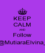 KEEP CALM AND Follow @MutiaraElvina_ - Personalised Poster A4 size