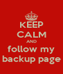 KEEP CALM AND follow my backup page - Personalised Poster A4 size