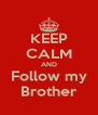 KEEP CALM AND Follow my Brother - Personalised Poster A4 size