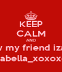 KEEP CALM AND follow my friend izabella @izabella_xoxoxoxo - Personalised Poster A4 size