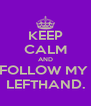 KEEP CALM AND FOLLOW MY  LEFTHAND. - Personalised Poster A4 size