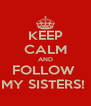 KEEP CALM AND FOLLOW  MY SISTERS!  - Personalised Poster A4 size