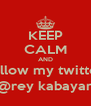 KEEP CALM AND follow my twitter @rey kabayan - Personalised Poster A4 size