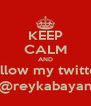 KEEP CALM AND follow my twitter @reykabayan - Personalised Poster A4 size