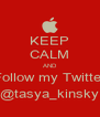 KEEP CALM AND Follow my Twitter @tasya_kinsky - Personalised Poster A4 size
