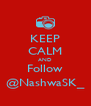 KEEP CALM AND Follow @NashwaSK_ - Personalised Poster A4 size