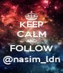 KEEP CALM AND FOLLOW @nasim_ldn - Personalised Poster A4 size