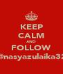KEEP CALM AND FOLLOW @nasyazulaika32 - Personalised Poster A4 size