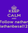 KEEP CALM AND Follow nathan Nathanbasal123 - Personalised Poster A4 size
