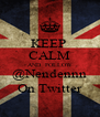 KEEP  CALM AND  FOLLOW @Nendennn On Twitter - Personalised Poster A4 size