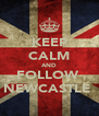 KEEP CALM AND FOLLOW  NEWCASTLE  - Personalised Poster A4 size