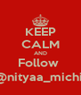 KEEP CALM AND Follow  @nityaa_michii - Personalised Poster A4 size