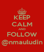 KEEP CALM AND FOLLOW @nmauludin - Personalised Poster A4 size