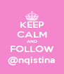 KEEP CALM AND FOLLOW @nqistina - Personalised Poster A4 size