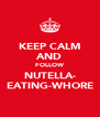 KEEP CALM AND FOLLOW NUTELLA- EATING-WHORE - Personalised Poster A4 size
