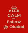 KEEP CALM AND Follow @ Okabol - Personalised Poster A4 size