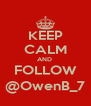 KEEP CALM AND  FOLLOW @OwenB_7 - Personalised Poster A4 size